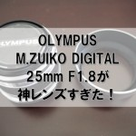 OLYMPUS M.ZUIKO DIGITAL 25mm F1.8が神レンズすぎた!